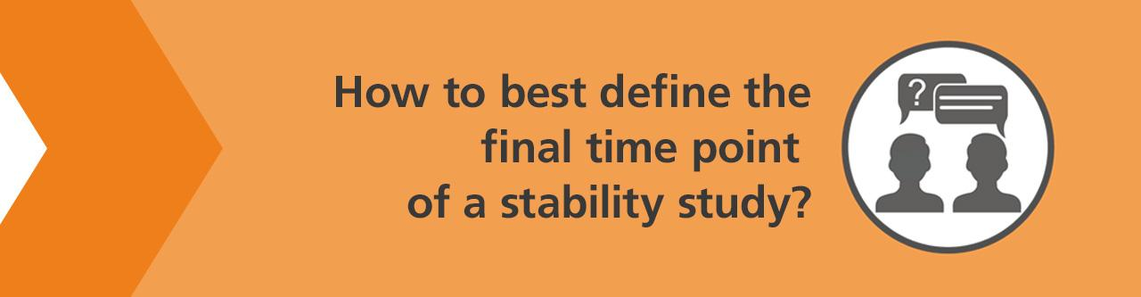 Late, but not too late? How to best define the final time point of a stability study?