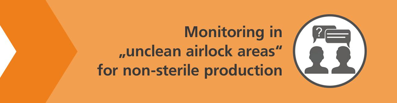 """Is monitoring (of germs and particles) required in """"unclean airlock areas"""" for non-sterile production?"""